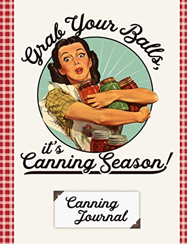 Grab Your Balls It's Canning Season Canning Journal: Blank Canning Cookbook Blank Canning Recipe Pages Book Canning Journal Retro Vintage Housewife Woman With Canning Jars Vintage Canning Jar