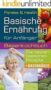 Basische Ernährung für Anfänger: Wie Sie mit unserem Basenkochbuch mühelos Entgiften und Entschlacken und Ihren Basenhaushalt ins Gleichgewicht bringen!