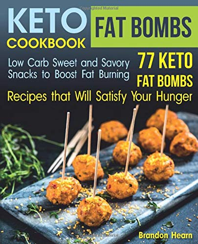 Keto Fat Bombs Cookbook: Low Carb Sweet and Savory Snacks to Boost Fat Burning. 77 Keto Fat Bombs Recipes that Will Satisfy Your Hunger -