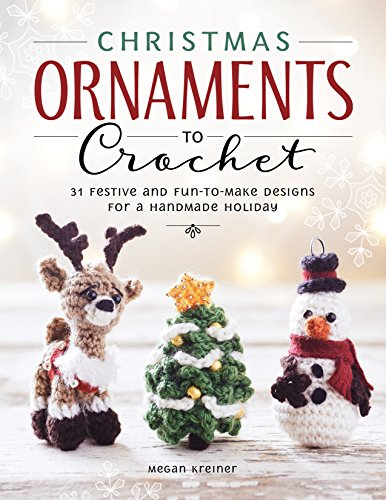 Christmas Ornaments to Crochet: 31 Festive and Fun-To-Make Designs for a Handmade Holiday -