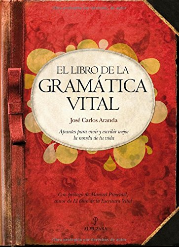 El libro de la gramatica vital / The Vital Grammar Book: Apuntes para vivir y escribir mejor la novela de tu vida / Notes to Living and Writing the Novel of your life por Jose Carlos Aranda