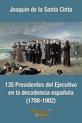 135 Presidentes del Ejecutivo en la decadencia española (1788-1902) por Joaquín de la Santa Cinta