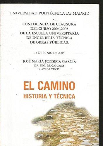 CAMINO - EL. HISTORIA Y TECNICA. CONFERENCIA DE CLAUSURA DEL CURSO 2004-2005 DE LA ESCUELA UNIVERSITARIA DE INGENIERIA TECNICA DE OBRAS PUBLICAS