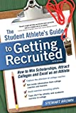 The Student Athlete's Guide to Getting Recruited: How to Win Scholarships, Attract Co...
