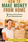 How to Make Money from Home: 7 Steps to Earn Money from Baking Recipes: Volume 1