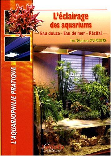 L'éclairage des aquariums : Eau douce, eau de mer, récifal par Stéphane Fournier