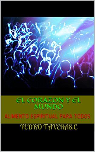EL CORAZON Y EL MUNDO: ALIMENTO ESPIRITUAL PARA TODOS por PEDRO TAVERAS.C