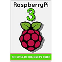 Raspberry Pi 3: The Ultimate Beginner's Guide! (Raspberry Pi 3) (English Edition)