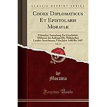 Codex Diplomaticus Et Epistolaris Moraviæ, Vol. 13: Urkunden-Sammlung Zur Geschichte Mährens; Im Auftrage Des Mährischen Landes-Ausschusses; Vom Jahre 1400 Bis 1407 (Classic Reprint)