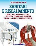 Sanitari e riscaldamento: Bidet - Wc - Doccia - Vasca - Impianto termico - Radiatori - Caldaia - Valvole Termostatiche (Miniguide fai da te)