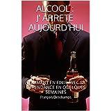 ALCOOL:J' ARRETE AUJOURD'HUI: COMMENT EN FINIR AVEC SA DEPENDANCE EN QUELQUES SEMAINES (French Edition)