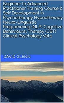 Beginner to Advanced Practitioner Training Course & Self Development in Psychotherapy Hypnotherapy Neuro-Linguistic Programming (NLP) Cognitive Behavioural ... - NLP - CBT. Clinical Psychology) by [Glenn, David]