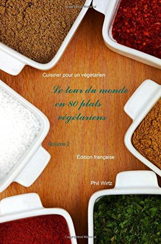 Le tour du monde en 80 plats végétariens - Vol. 2: Cuisiner pour un végétarien: Volume 2 par Phil Wirtz