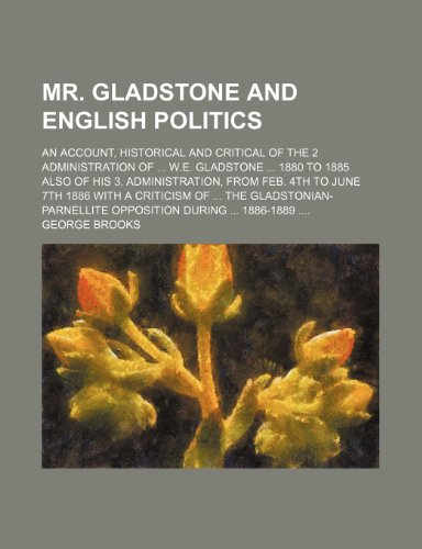 Mr. Gladstone and English politics; an account, historical and critical of the 2 administration of  W.E. Gladstone  1880 to 1885 also of his 3. ... a criticism of  the Gladstonian-Parnellite
