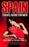 Spain: Travel Guide for Men, Travel Spain Like You Really Want To (Spanish Girls, Body Massages, Spanish Escots, Madrid Travel Guide, Barcelona Travel Guide, Ibiza Travel Guide) (English Edition)