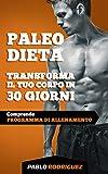 Paleo Dieta - Trasforma il tuo corpo in 30 giorni: Programma di alimentazione e allenamento per perdere peso, bruciare grassi, scolpire e aumentare la muscolatura