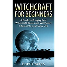 Witchcraft: Witchcraft for Beginners: A Guide to Bringing Real Witchcraft Spells and Witchcraft Rituals into your Daily Life (Witchcraft Magick and Spells ... - Witchcraft Spells -) (English Edition)