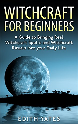 free kindle book Witchcraft: Witchcraft for Beginners: A Guide to Bringing Real Witchcraft Spells and Witchcraft Rituals into your Daily Life (Witchcraft Magick and Spells ... Books- Wicca - Witchcraft Spells -)