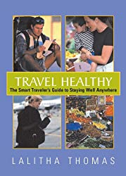 Travel Healthy: The Smart Traveler's Guide To Staying Healthy Anywhere: The Smart Travelers Guide to Staying Well Anywhere