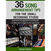 36 Song Arrangement Tips for the Small Recording Studio: Practical Arrangement Tips to Take Your Songs to the Next Level (English Edition)