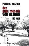 Der gute Mensch von Assuan: Roman - Peter S. Kaspar
