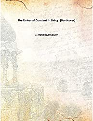 The Universal Constant In Living [Hardcover] by F. Matthias Alexander (2015-08-01)