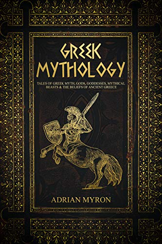 Greek Mythology: Tales of Greek Myth, Gods, Goddesses, Mythical Beasts & the Beliefs of Ancient Greece. (English Edition)