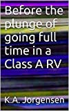Before the plunge of going full time in a Class A RV (Before the plunge of becoming a full time RV'er Book 1)
