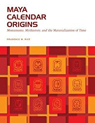 Maya Calendar Origins: Monuments, Mythistory, and the Materialization of Time (William and Bettye Nowlin) by Prudence M. Rice (2007-12-01)