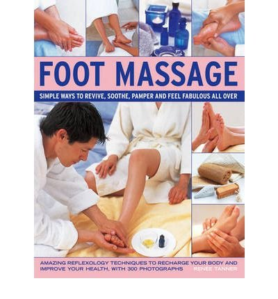 Foot Massage: Simple Ways to Revive, Soothe, Pamper and Feel Fabulous All Over: Amazing Reflexology Techniques to Recharge Your Body and Improve Your Health, with 300 Photographs (Hardback) - Common