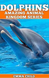 DOLPHINS: Fun Facts and Amazing Photos of Animals in Nature (Amazing Animal Kingdom Book 5)