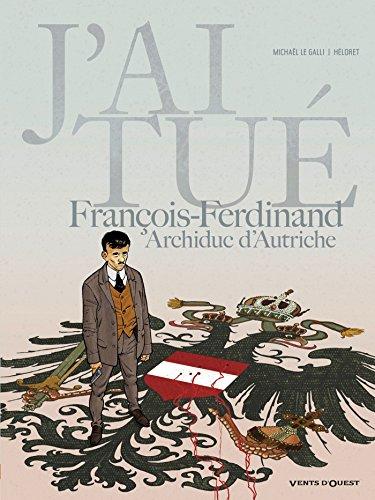 J'ai tué - François-Ferdinand, Archiduc d'Autriche par Michaël Le Galli