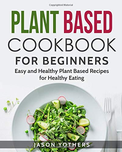 Plant Based Cookbook for Beginners: Easy and Healthy Plant Based Recipes for Healthy Eating (Vegan Cookbooks)