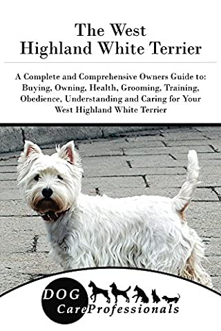 The West Highland White Terrier: A Complete and Comprehensive Owners Guide to: Buying, Owning, Health, Grooming, Training, Obedience, Understanding and ... Caring for a Dog from a Puppy to Old Age
