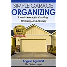 Organizing: Simple Garage Organizing: Create Space for Parking, Building and Storing