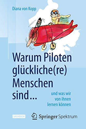 Warum Piloten glückliche(re) Menschen sind ...: und was wir von ihnen lernen können
