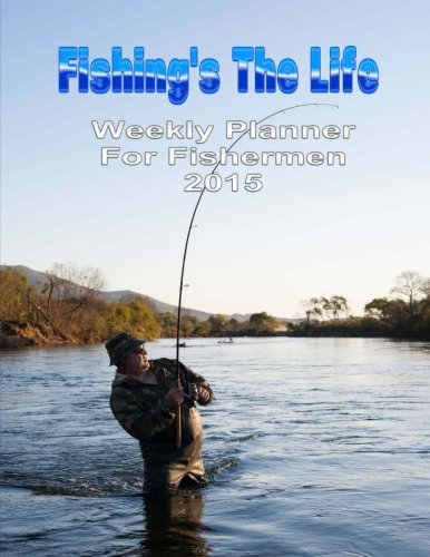Fishing's The Life: Weekly Planner 2015 (Diaries Journals and Planners)