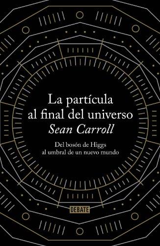 La partícula al final del universo: Del bosón de Higgs al umbral de un nuevo mundo por Sean Carroll