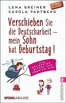 Verschieben Sie die Deutscharbeit - mein Sohn hat Geburtstag!: Von Helikopter-Eltern und Premium-Kids von [Greiner, Lena, Padtberg, Carola]