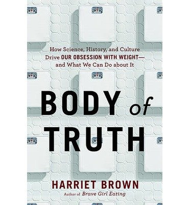 [(Body of Truth: How Science, History, and Culture Drive Our Obsession with Weight--and What We Can Do About it)] [Author: Harriet Brown] published on (April, 2015)