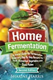 Home Fermentation: A Starter Guide for Fermentation Beginners: Step By Step Recipes for Fresh, Fermented Vegetables and Quick Pickles