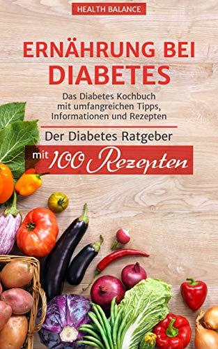 Ernährung bei Diabetes: Das Diabetes Kochbuch mit umfangreichen Tipps, Information und Rezepten Der Diabetes Ratgeber mit 100 Rezepten (Diabetes Buch 1) (Diabetiker Kindle-bücher)