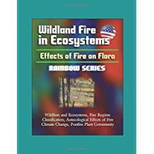 Wildland Fire in Ecosystems: Effects of Fire on Flora (Rainbow Series) - Wildfires and Ecosystems, Fire Regime Classification, Autecological Effects of Fire, Climate Change, Postfire Plant Community