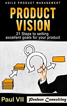 Agile Product Management: Product Vision:: 21 Steps to setting excellent goals for your product (scrum, scrum master, agile development, agile software development) by [Paul VII]