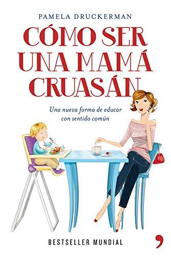 Cómo ser una mamá cruasán: Una nueva forma de educar con sentido común por Pamela Druckerman