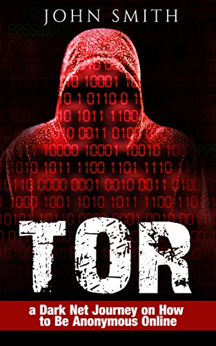 TOR: a Dark Net Journey on How to Be Anonymous Online (TOR, Dark Net, DarkNet, Deep web, cyber security Book 1) (English Edition) por John Smith