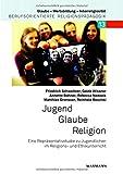 Jugend  Glaube  Religion: Eine Repräsentativstudie zu Jugendlichen im Religions- und Ethikunterricht (Glaube – Wertebildung – Interreligiosität / Berufsorientierte Religionspädagogik)