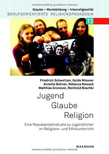 Jugend  Glaube  Religion: Eine Repräsentativstudie zu Jugendlichen im Religions- und Ethikunterricht (Glaube – Wertebildung – Interreligiosität)