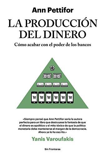 La producción del dinero: Cómo acabar con el poder de los bancos (Sin Fronteras)