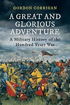 A Great and Glorious Adventure: A Military History of the Hundred Years War by [Corrigan, Gordon]